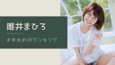 唯井まひろのエロVR動画おすすめランキング 全14作品【無料あり】