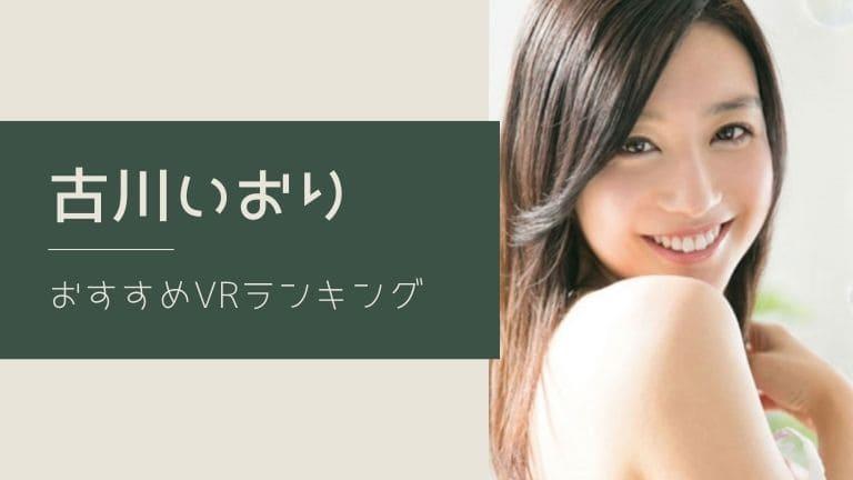 古川いおりのエロVR動画おすすめランキング