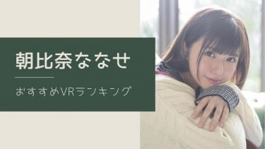 朝比奈ななせのエロVR動画おすすめランキング 全4作【レビュー付】