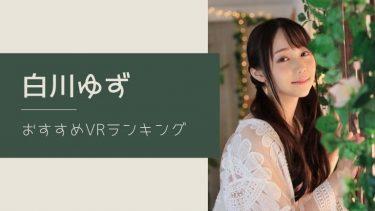 白川ゆずのエロVR動画おすすめランキング 全2作品【レビュー付】