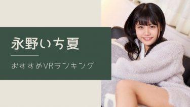 永野いち夏のエロVR動画おすすめランキング 全8作品【無料あり】
