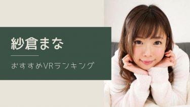 紗倉まなのエロVR動画おすすめランキング 全10作品【無料あり】