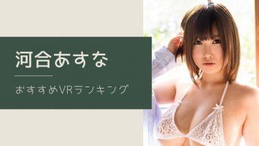 河合あすなのエロVR動画おすすめランキング 全4作品【無料あり】