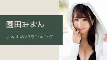 園田みおんのエロVR動画おすすめランキング 全7作品【無料あり】