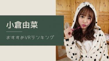 小倉由菜のエロVR動画おすすめランキング 全12作品【無料あり】