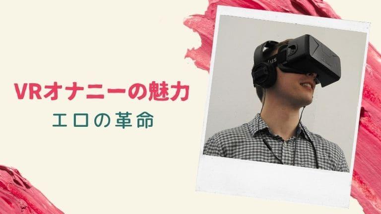 VRオナニーの魅力を徹底解説【エロライフが革命的に変わる】